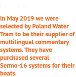 Poland In May 2019 we were selected by Poland Water Tram to be their supplier of multilingual commentary systems. They have purchased several Sermo-16 systems for their boats.